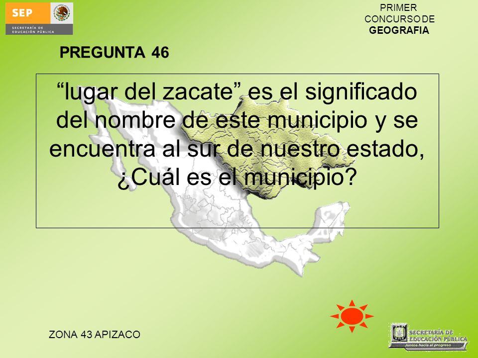 PREGUNTA 46 lugar del zacate es el significado del nombre de este municipio y se encuentra al sur de nuestro estado, ¿Cuál es el municipio