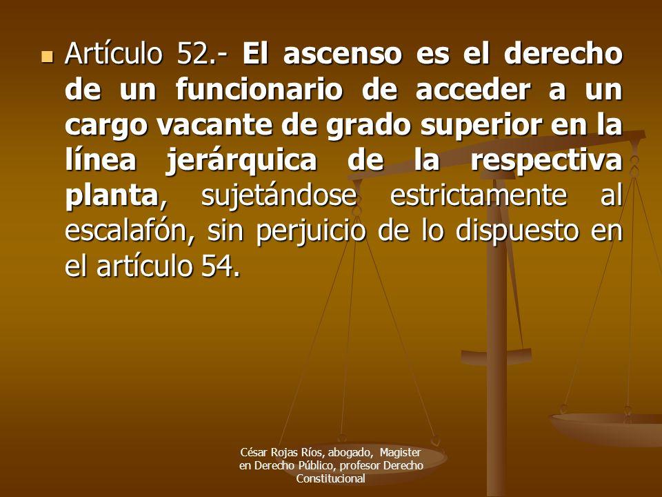Artículo 52.- El ascenso es el derecho de un funcionario de acceder a un cargo vacante de grado superior en la línea jerárquica de la respectiva planta, sujetándose estrictamente al escalafón, sin perjuicio de lo dispuesto en el artículo 54.