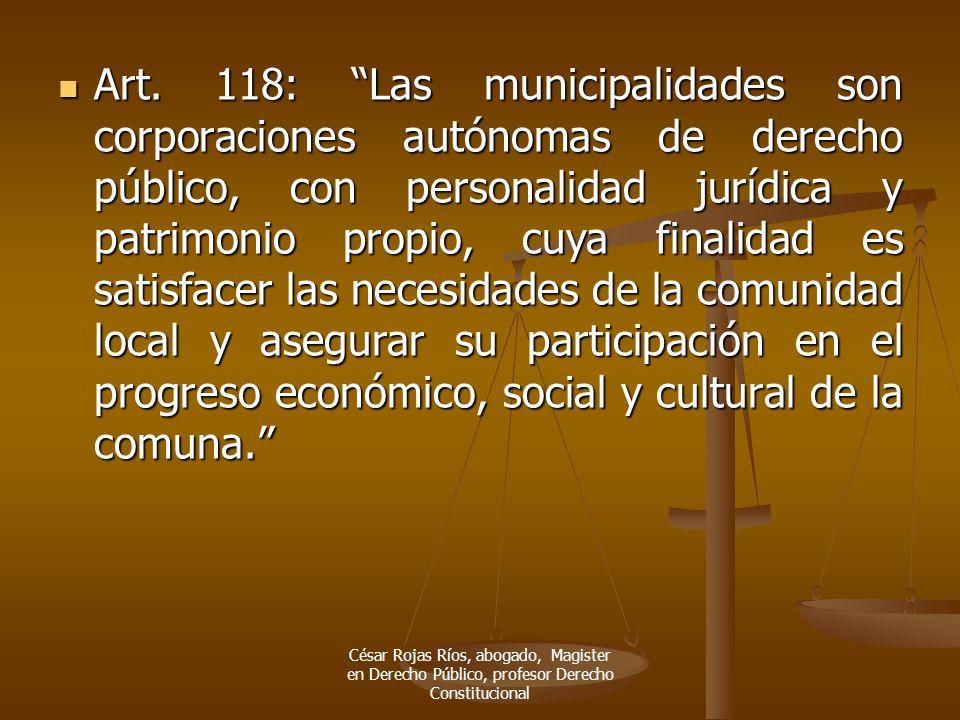 Art. 118: Las municipalidades son corporaciones autónomas de derecho público, con personalidad jurídica y patrimonio propio, cuya finalidad es satisfacer las necesidades de la comunidad local y asegurar su participación en el progreso económico, social y cultural de la comuna.