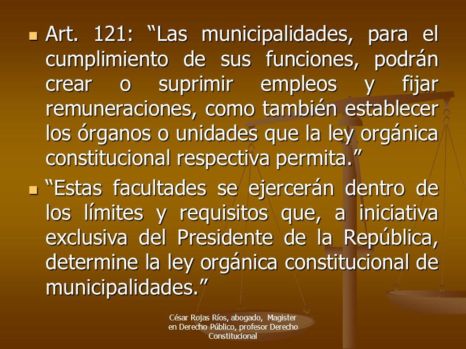 Art. 121: Las municipalidades, para el cumplimiento de sus funciones, podrán crear o suprimir empleos y fijar remuneraciones, como también establecer los órganos o unidades que la ley orgánica constitucional respectiva permita.