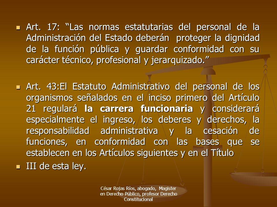 Art. 17: Las normas estatutarias del personal de la Administración del Estado deberán proteger la dignidad de la función pública y guardar conformidad con su carácter técnico, profesional y jerarquizado.