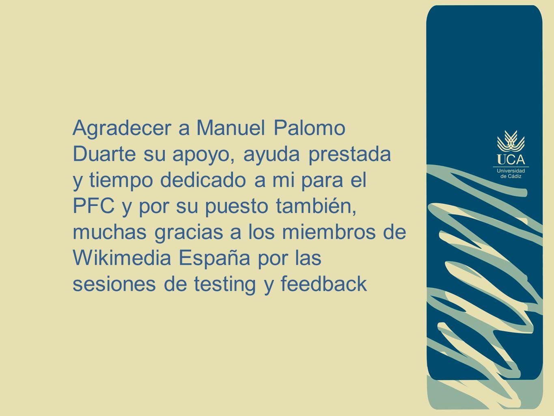 Agradecer a Manuel Palomo Duarte su apoyo, ayuda prestada y tiempo dedicado a mi para el PFC y por su puesto también, muchas gracias a los miembros de Wikimedia España por las sesiones de testing y feedback