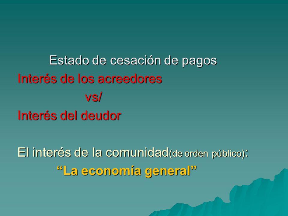 Estado de cesación de pagos Interés de los acreedores vs/ Interés del deudor El interés de la comunidad(de orden público): La economía general