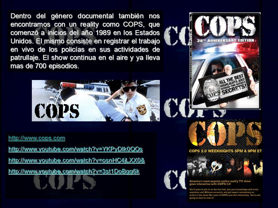Dentro del género documental también nos encontramos con un reality como COPS, que comenzó a inicios del año 1989 en los Estados Unidos. El mismo consiste en registrar el trabajo en vivo de los policías en sus actividades de patrullaje. El show continua en el aire y ya lleva mas de 700 episodios.