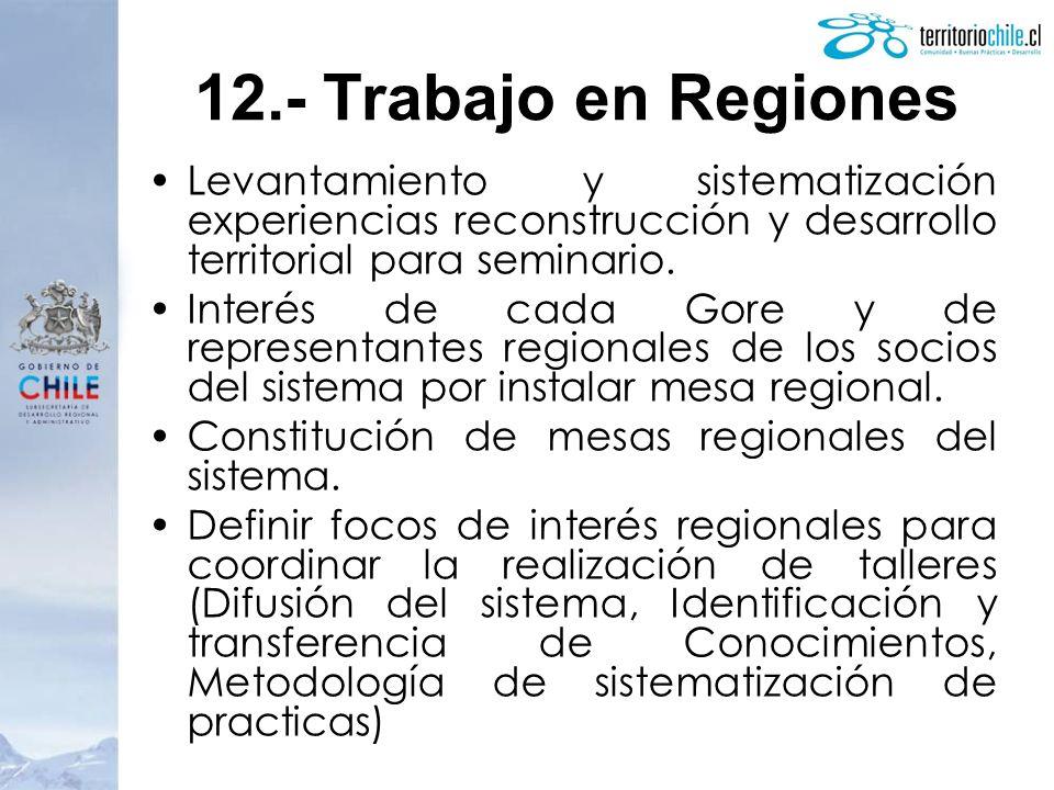 12.- Trabajo en Regiones Levantamiento y sistematización experiencias reconstrucción y desarrollo territorial para seminario.