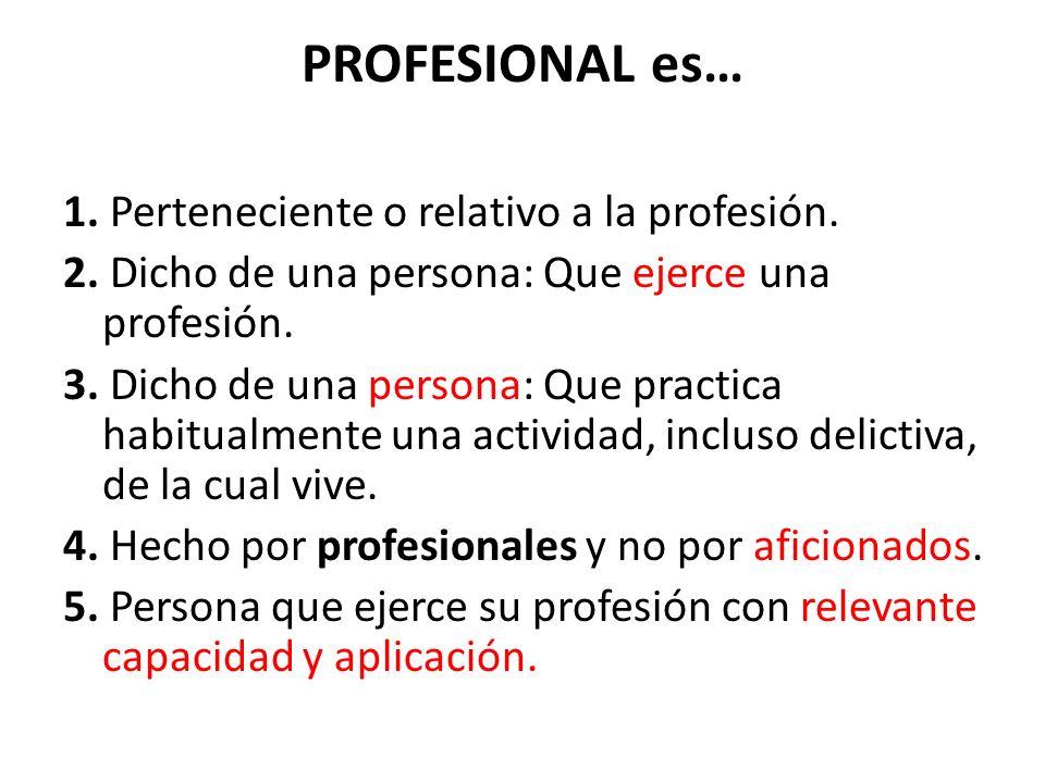 PROFESIONAL es… 1. Perteneciente o relativo a la profesión.