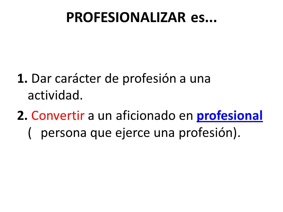PROFESIONALIZAR es... 1. Dar carácter de profesión a una actividad.