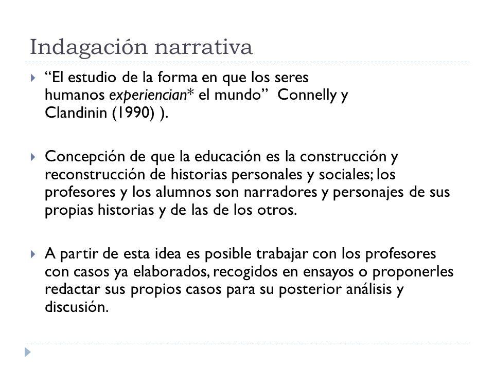 Indagación narrativa El estudio de la forma en que los seres humanos experiencian* el mundo Connelly y Clandinin (1990) ).