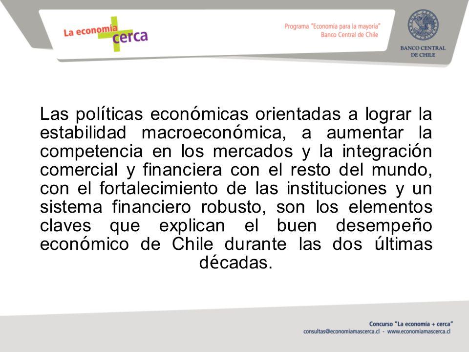 Las políticas económicas orientadas a lograr la estabilidad macroeconómica, a aumentar la competencia en los mercados y la integración comercial y financiera con el resto del mundo, con el fortalecimiento de las instituciones y un sistema financiero robusto, son los elementos claves que explican el buen desempeño económico de Chile durante las dos últimas décadas.