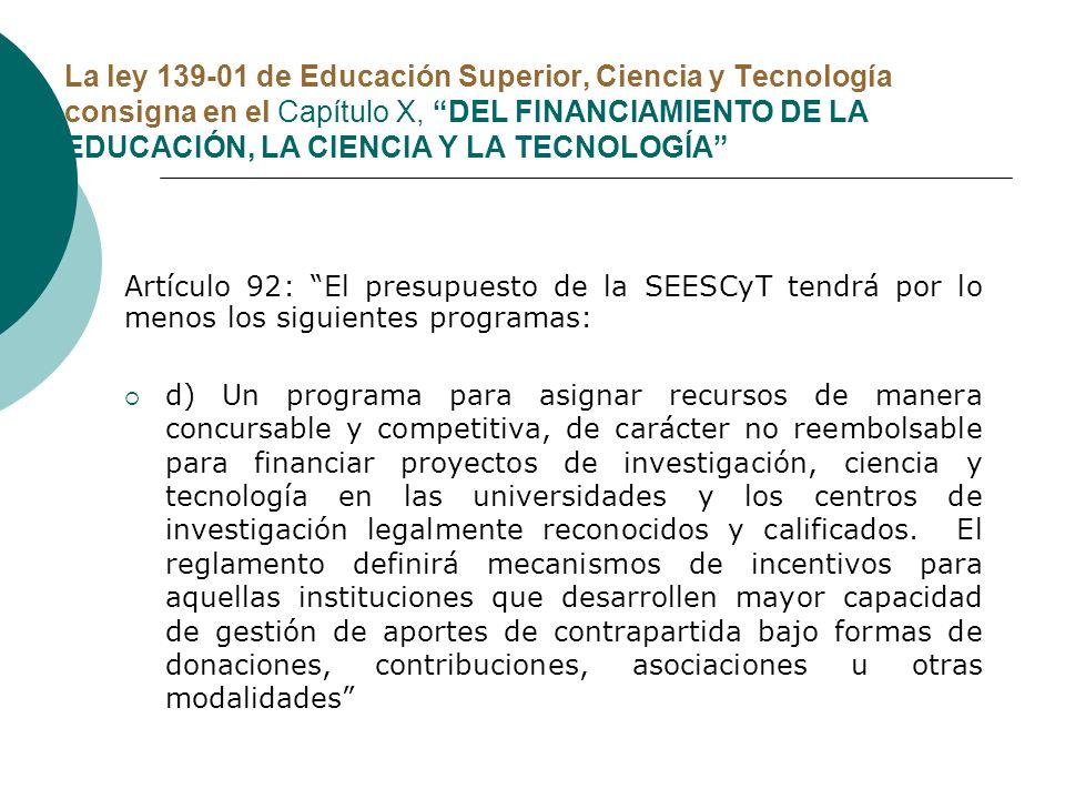 La ley 139-01 de Educación Superior, Ciencia y Tecnología consigna en el Capítulo X, DEL FINANCIAMIENTO DE LA EDUCACIÓN, LA CIENCIA Y LA TECNOLOGÍA