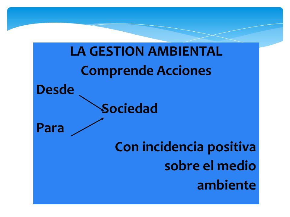 LA GESTION AMBIENTAL Comprende Acciones. Desde. Sociedad. Para. Con incidencia positiva. sobre el medio.