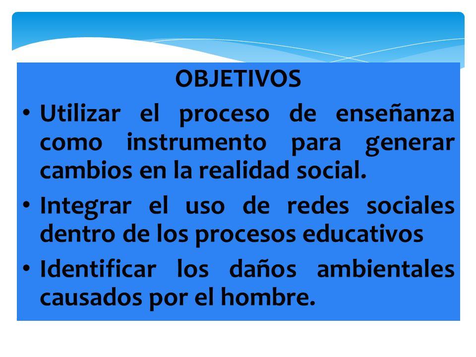 OBJETIVOS Utilizar el proceso de enseñanza como instrumento para generar cambios en la realidad social.