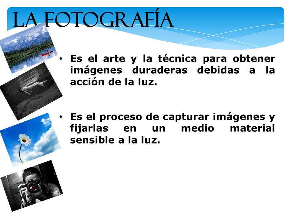 La Fotografía Es el arte y la técnica para obtener imágenes duraderas debidas a la acción de la luz.