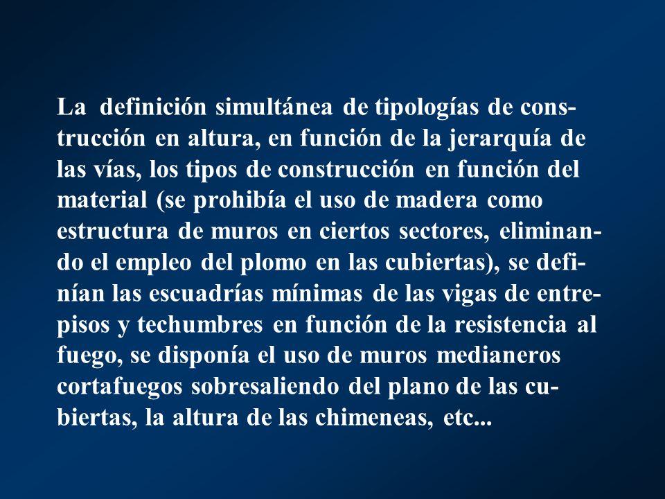 La definición simultánea de tipologías de cons-trucción en altura, en función de la jerarquía de las vías, los tipos de construcción en función del material (se prohibía el uso de madera como estructura de muros en ciertos sectores, eliminan-do el empleo del plomo en las cubiertas), se defi-nían las escuadrías mínimas de las vigas de entre-pisos y techumbres en función de la resistencia al fuego, se disponía el uso de muros medianeros cortafuegos sobresaliendo del plano de las cu-biertas, la altura de las chimeneas, etc...