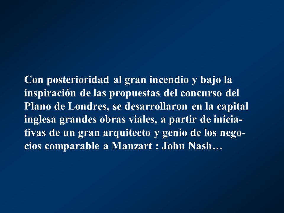 Con posterioridad al gran incendio y bajo la inspiración de las propuestas del concurso del Plano de Londres, se desarrollaron en la capital inglesa grandes obras viales, a partir de inicia-tivas de un gran arquitecto y genio de los nego-cios comparable a Manzart : John Nash…