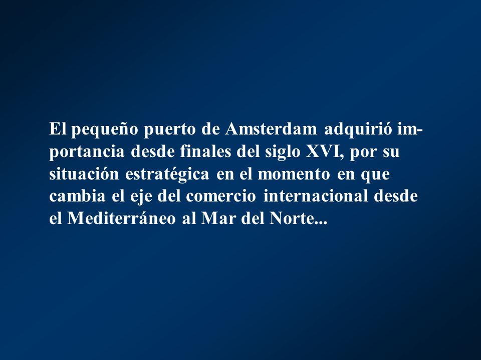 El pequeño puerto de Amsterdam adquirió im-portancia desde finales del siglo XVI, por su situación estratégica en el momento en que cambia el eje del comercio internacional desde el Mediterráneo al Mar del Norte...