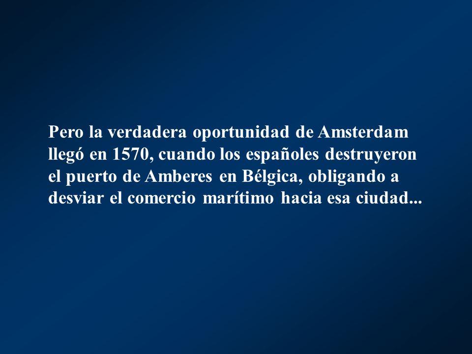 Pero la verdadera oportunidad de Amsterdam llegó en 1570, cuando los españoles destruyeron el puerto de Amberes en Bélgica, obligando a desviar el comercio marítimo hacia esa ciudad...