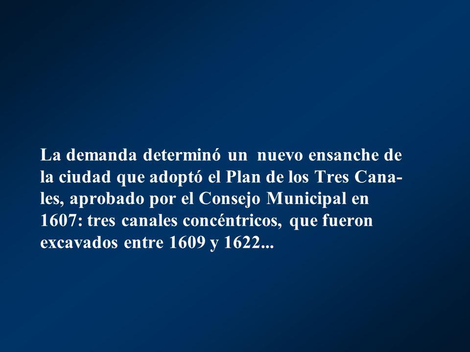 La demanda determinó un nuevo ensanche de la ciudad que adoptó el Plan de los Tres Cana-les, aprobado por el Consejo Municipal en 1607: tres canales concéntricos, que fueron excavados entre 1609 y 1622...