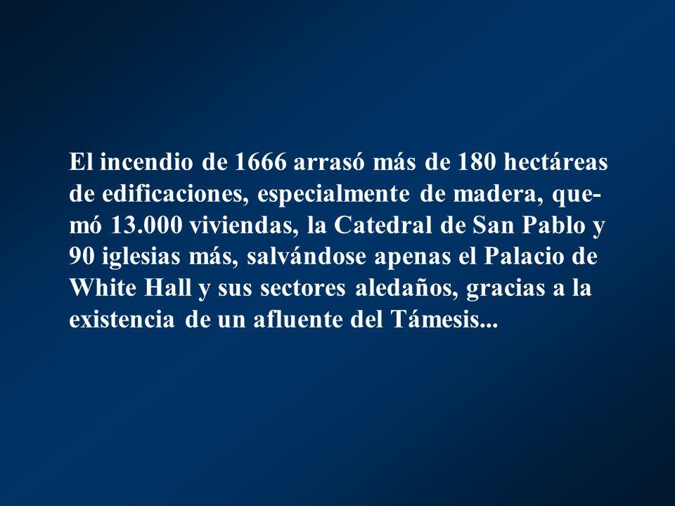 El incendio de 1666 arrasó más de 180 hectáreas de edificaciones, especialmente de madera, que-mó 13.000 viviendas, la Catedral de San Pablo y 90 iglesias más, salvándose apenas el Palacio de White Hall y sus sectores aledaños, gracias a la existencia de un afluente del Támesis...