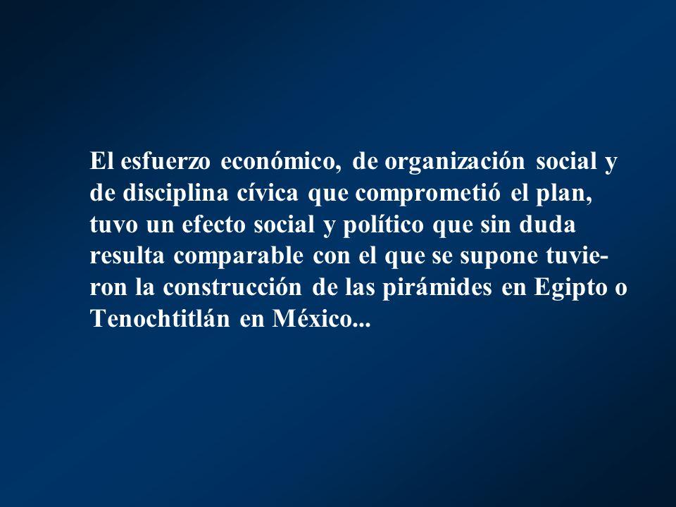 El esfuerzo económico, de organización social y de disciplina cívica que comprometió el plan, tuvo un efecto social y político que sin duda resulta comparable con el que se supone tuvie-ron la construcción de las pirámides en Egipto o Tenochtitlán en México...