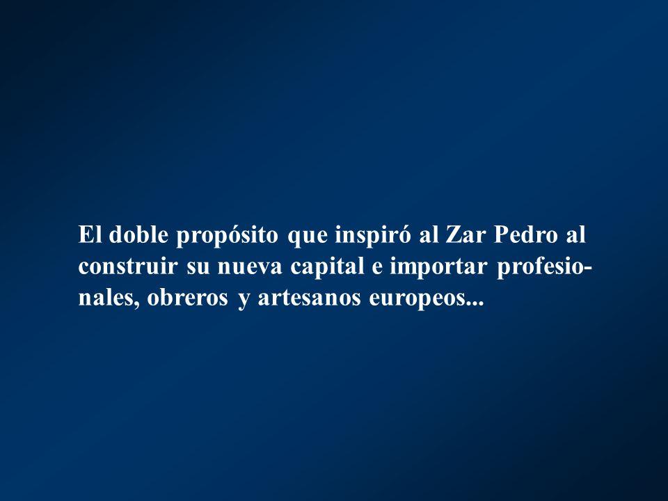 El doble propósito que inspiró al Zar Pedro al construir su nueva capital e importar profesio-nales, obreros y artesanos europeos...