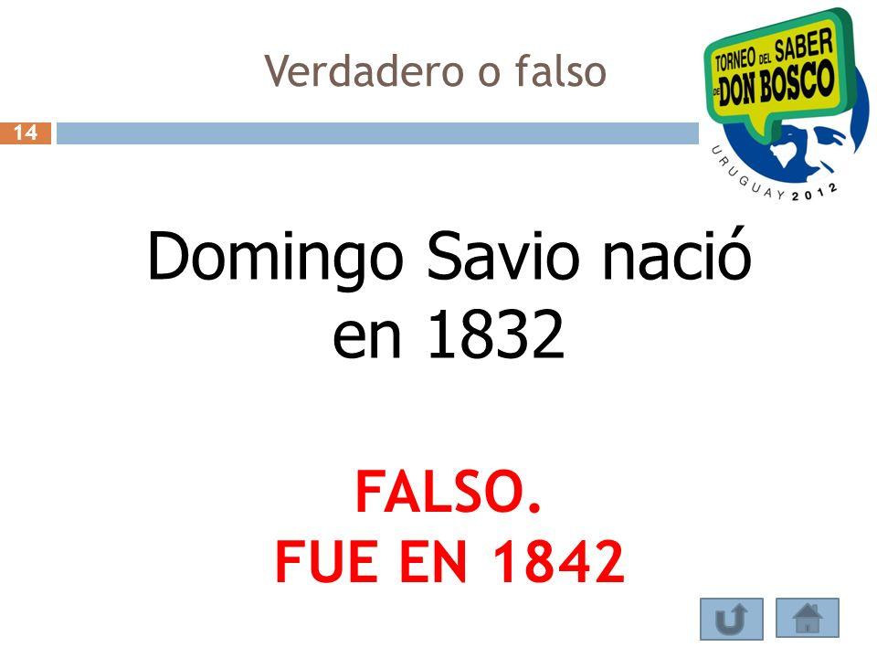 Verdadero o falso 14 Domingo Savio nació en 1832 FALSO. FUE EN 1842
