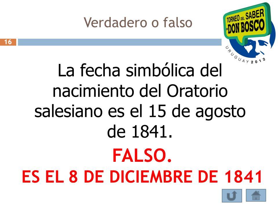 Verdadero o falso 16. La fecha simbólica del nacimiento del Oratorio salesiano es el 15 de agosto de 1841.
