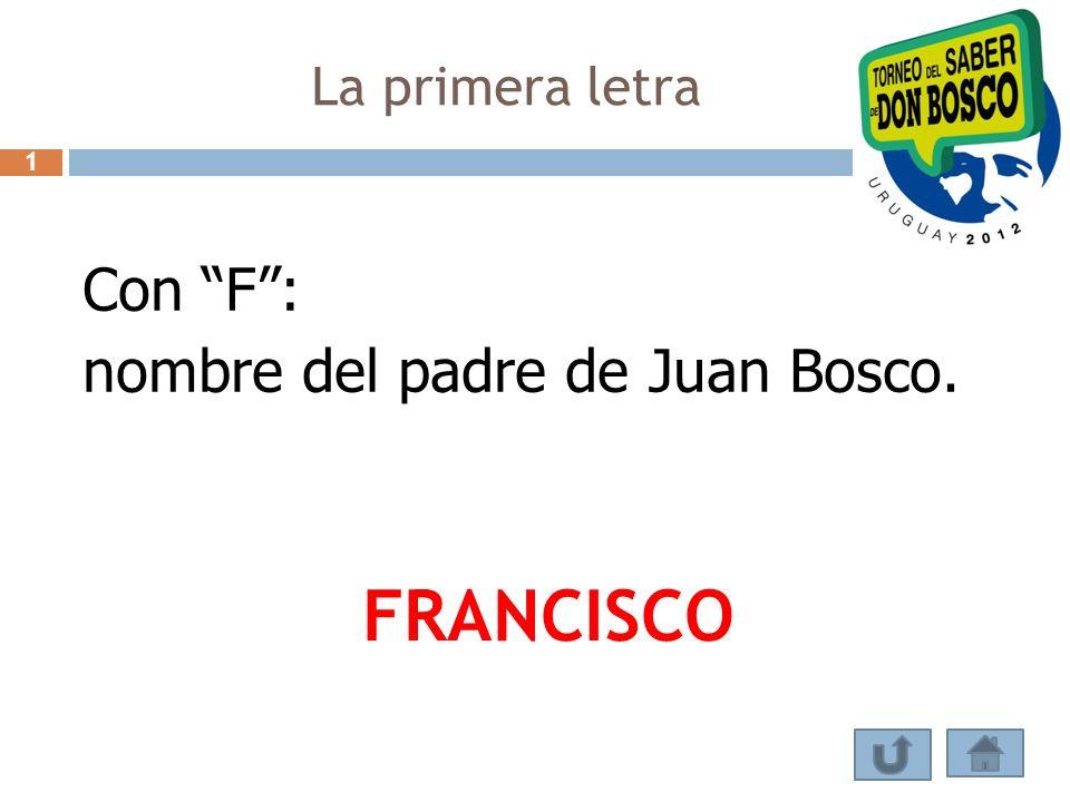 La primera letra 1 Con F : nombre del padre de Juan Bosco. FRANCISCO