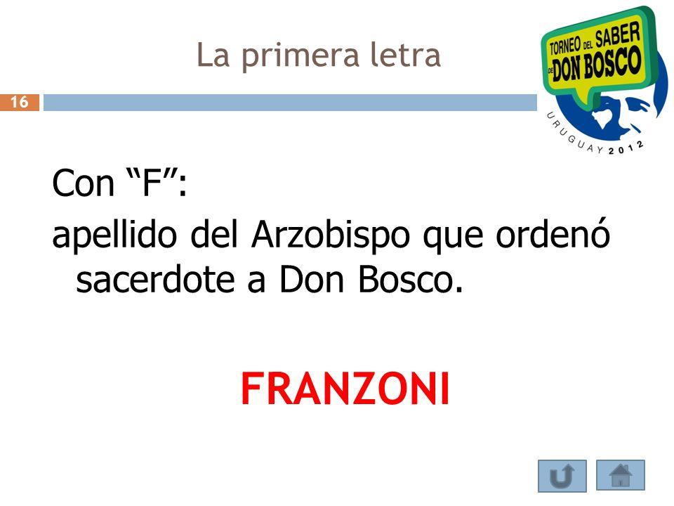 La primera letra 16 Con F : apellido del Arzobispo que ordenó sacerdote a Don Bosco. FRANZONI