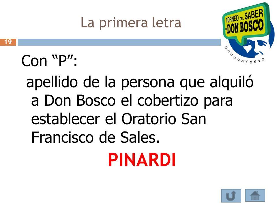 La primera letra 19. Con P : apellido de la persona que alquiló a Don Bosco el cobertizo para establecer el Oratorio San Francisco de Sales.