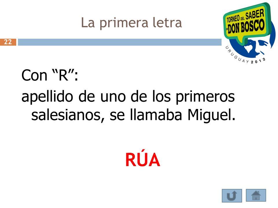 La primera letra 22 Con R : apellido de uno de los primeros salesianos, se llamaba Miguel. RÚA