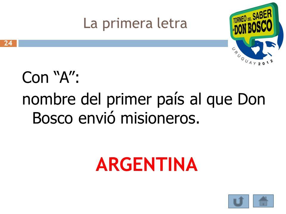 La primera letra 24 Con A : nombre del primer país al que Don Bosco envió misioneros. ARGENTINA