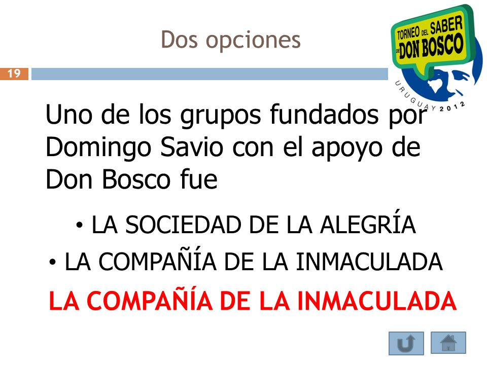 Dos opciones 19. Uno de los grupos fundados por Domingo Savio con el apoyo de Don Bosco fue. LA SOCIEDAD DE LA ALEGRÍA.