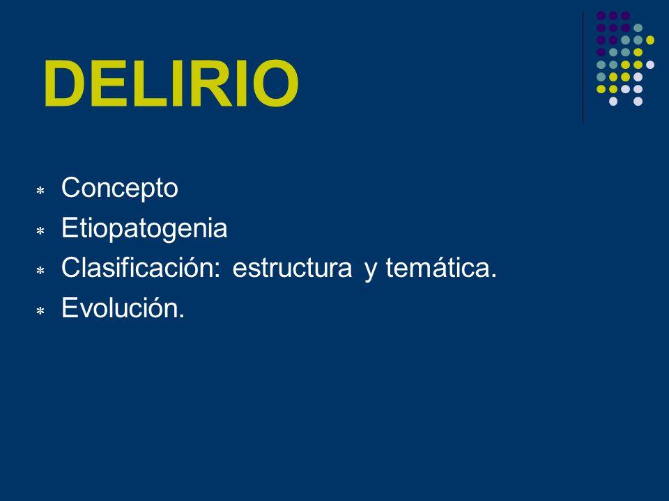 DELIRIO Concepto Etiopatogenia Clasificación: estructura y temática.