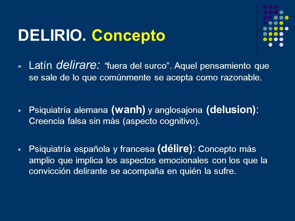 DELIRIO. Concepto Latín delirare: fuera del surco . Aquel pensamiento que se sale de lo que comúnmente se acepta como razonable.