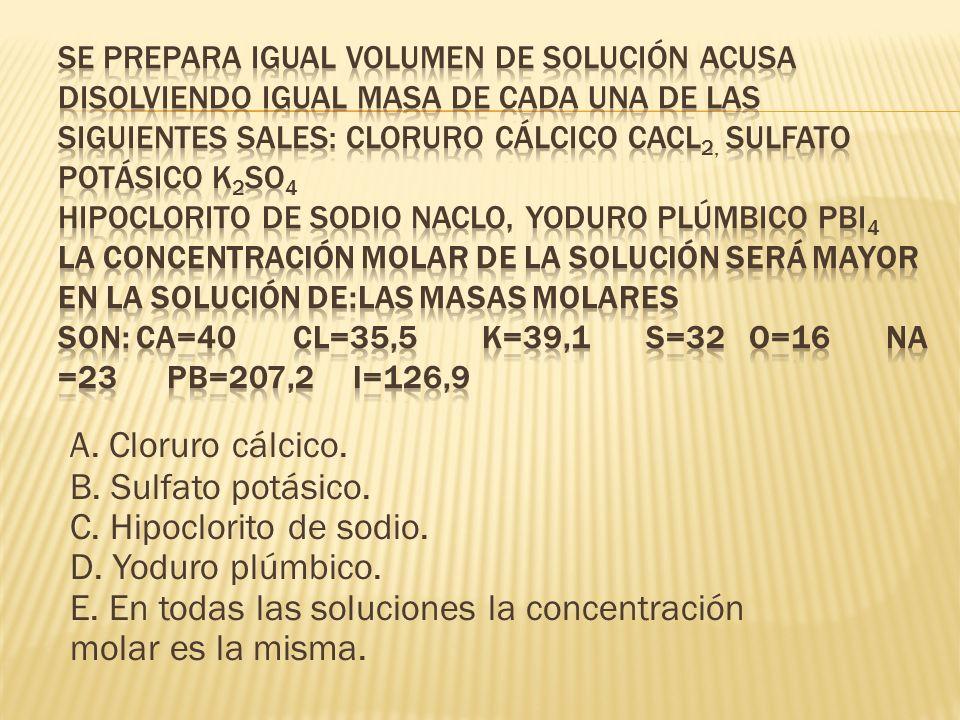 Se prepara igual volumen de solución acusa disolviendo igual masa de cada una de las siguientes sales: Cloruro cálcico CaCl2, Sulfato potásico K2SO4 Hipoclorito de sodio NaClO, Yoduro plúmbico PbI4 La concentración molar de la solución será mayor en la solución de:Las masas molares son: Ca=40 Cl=35,5 K=39,1 S=32 O=16 Na=23 Pb=207,2 I=126,9