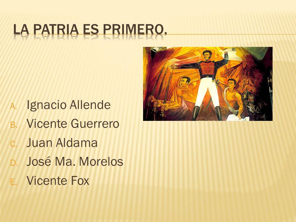 La patria es primero. Ignacio Allende Vicente Guerrero Juan Aldama
