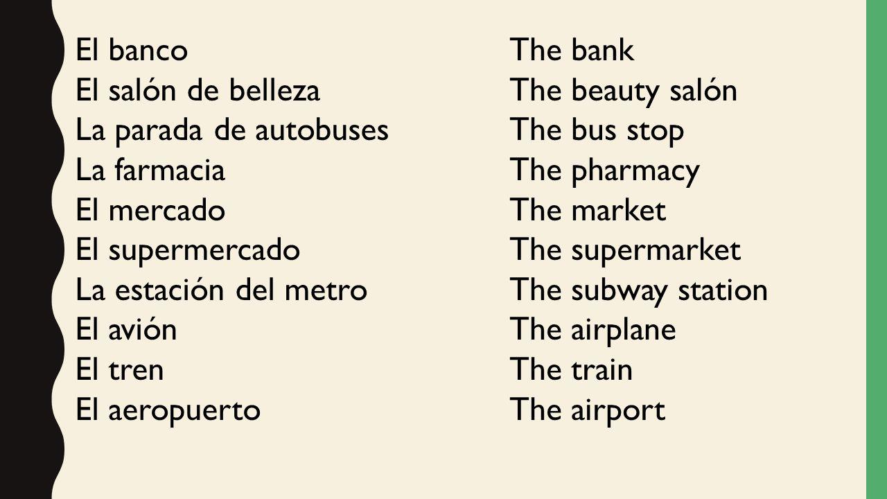 El banco El salón de belleza. La parada de autobuses. La farmacia. El mercado. El supermercado.