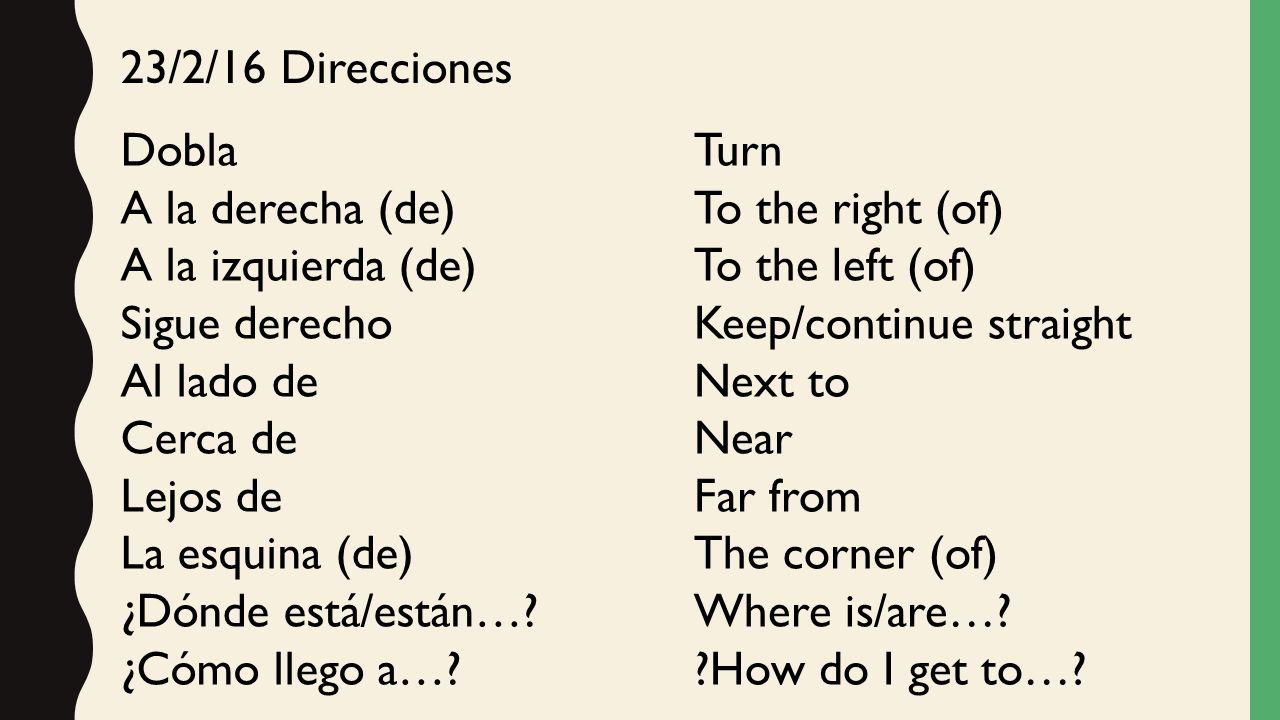 23/2/16 Direcciones Dobla. A la derecha (de) A la izquierda (de) Sigue derecho. Al lado de. Cerca de.