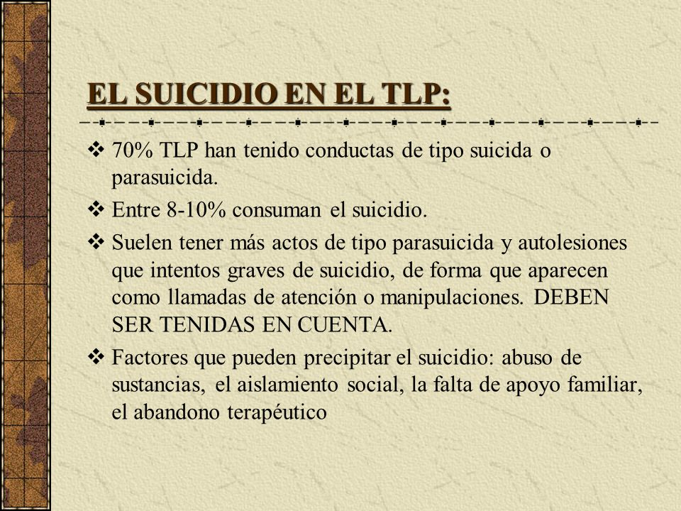 EL SUICIDIO EN EL TLP: 70% TLP han tenido conductas de tipo suicida o parasuicida. Entre 8-10% consuman el suicidio.