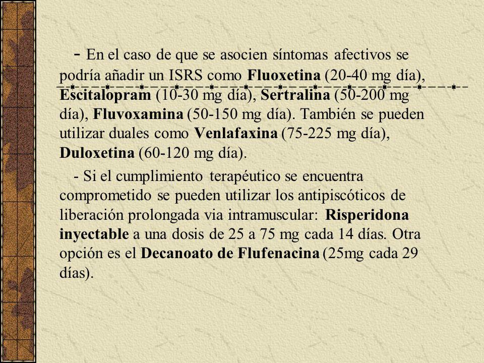 - En el caso de que se asocien síntomas afectivos se podría añadir un ISRS como Fluoxetina (20-40 mg día), Escitalopram (10-30 mg día), Sertralina (50-200 mg día), Fluvoxamina (50-150 mg día). También se pueden utilizar duales como Venlafaxina (75-225 mg día), Duloxetina (60-120 mg día).