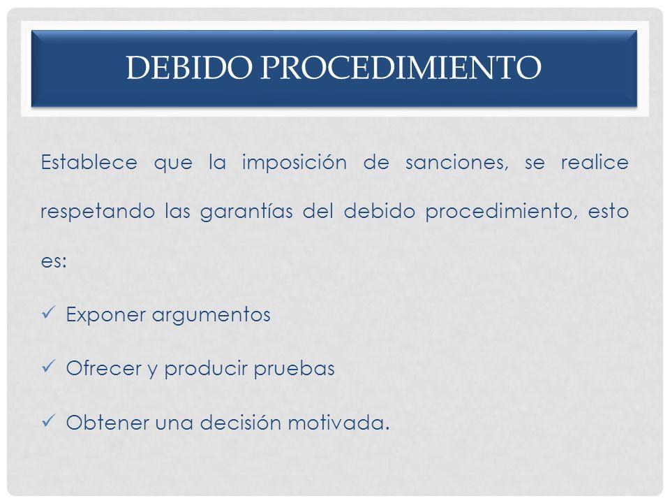Debido procedimiento Establece que la imposición de sanciones, se realice respetando las garantías del debido procedimiento, esto es: