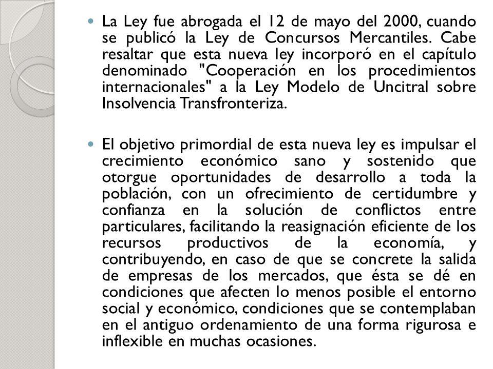 La Ley fue abrogada el 12 de mayo del 2000, cuando se publicó la Ley de Concursos Mercantiles. Cabe resaltar que esta nueva ley incorporó en el capítulo denominado Cooperación en los procedimientos internacionales a la Ley Modelo de Uncitral sobre Insolvencia Transfronteriza.