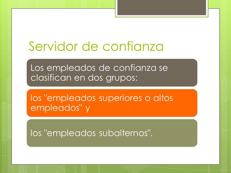 Servidor de confianza Los empleados de confianza se clasifican en dos grupos: los empleados superiores o altos empleados y.