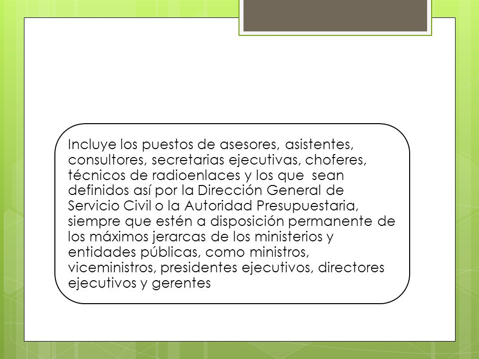 Incluye los puestos de asesores, asistentes, consultores, secretarias ejecutivas, choferes, técnicos de radioenlaces y los que sean definidos así por la Dirección General de Servicio Civil o la Autoridad Presupuestaria, siempre que estén a disposición permanente de los máximos jerarcas de los ministerios y entidades públicas, como ministros, viceministros, presidentes ejecutivos, directores ejecutivos y gerentes