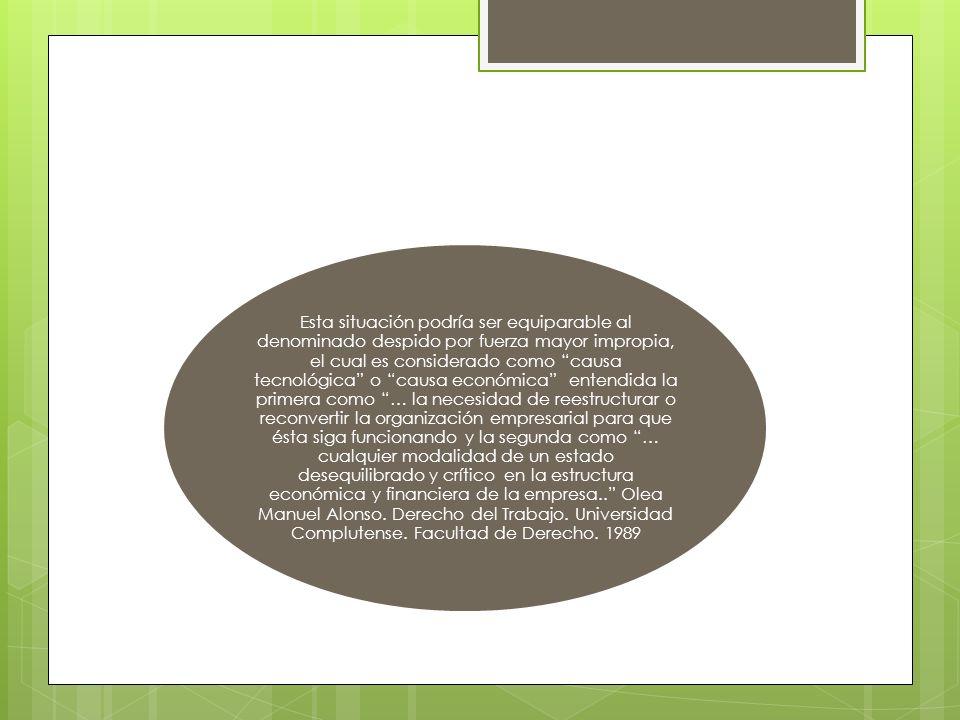 Esta situación podría ser equiparable al denominado despido por fuerza mayor impropia, el cual es considerado como causa tecnológica o causa económica entendida la primera como … la necesidad de reestructurar o reconvertir la organización empresarial para que ésta siga funcionando y la segunda como … cualquier modalidad de un estado desequilibrado y crítico en la estructura económica y financiera de la empresa.. Olea Manuel Alonso.