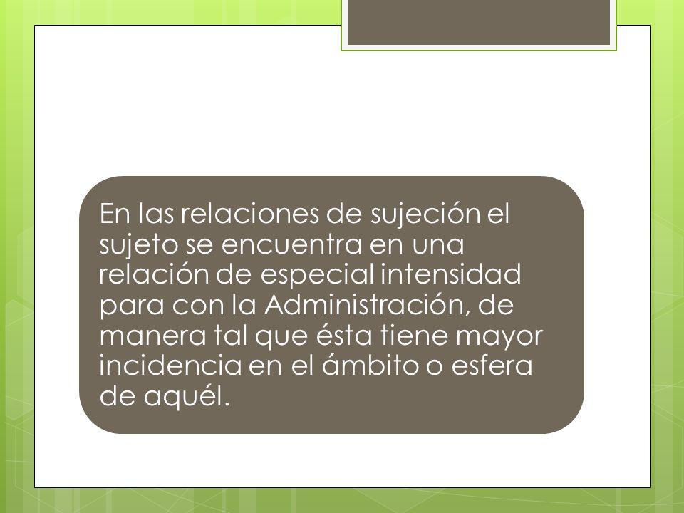En las relaciones de sujeción el sujeto se encuentra en una relación de especial intensidad para con la Administración, de manera tal que ésta tiene mayor incidencia en el ámbito o esfera de aquél.