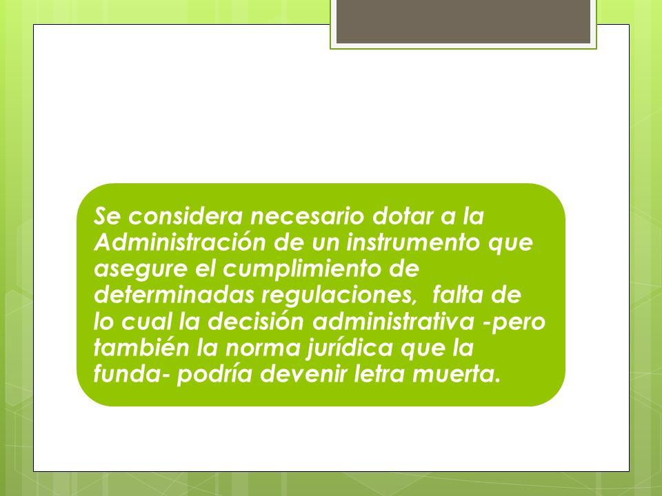 Se considera necesario dotar a la Administración de un instrumento que asegure el cumplimiento de determinadas regulaciones, falta de lo cual la decisión administrativa -pero también la norma jurídica que la funda- podría devenir letra muerta.