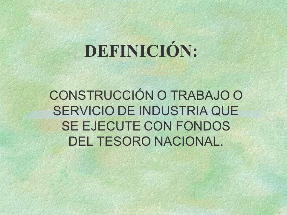 DEFINICIÓN: CONSTRUCCIÓN O TRABAJO O SERVICIO DE INDUSTRIA QUE SE EJECUTE CON FONDOS DEL TESORO NACIONAL.