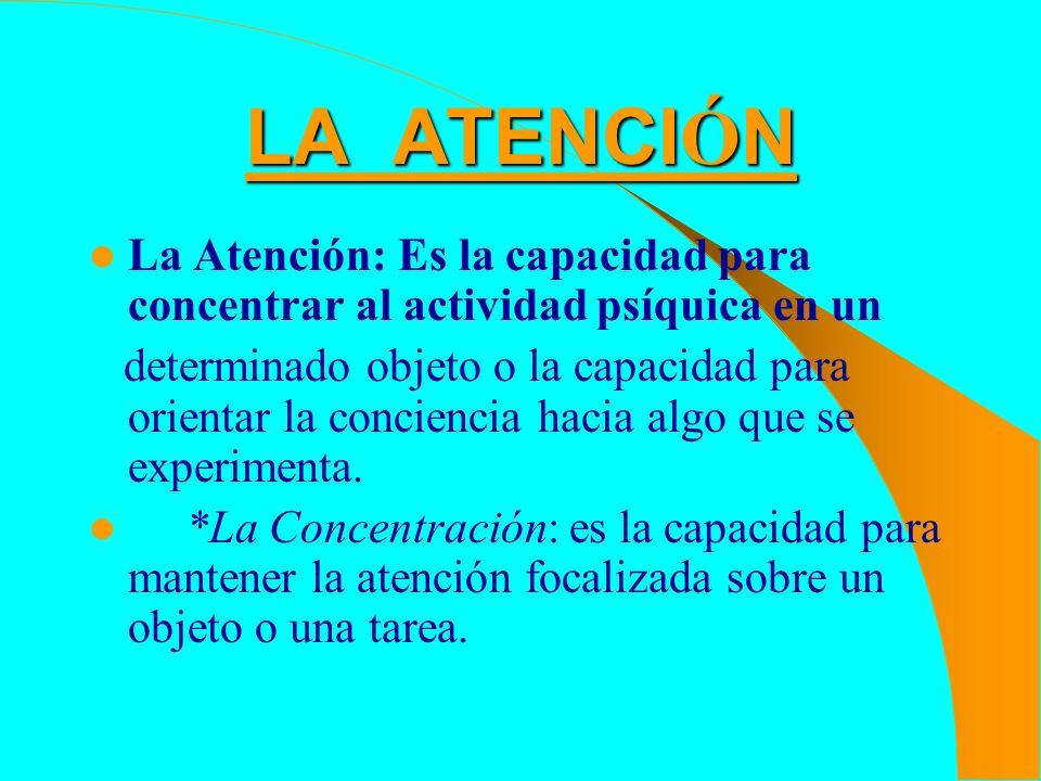 LA ATENCIÓN La Atención: Es la capacidad para concentrar al actividad psíquica en un.